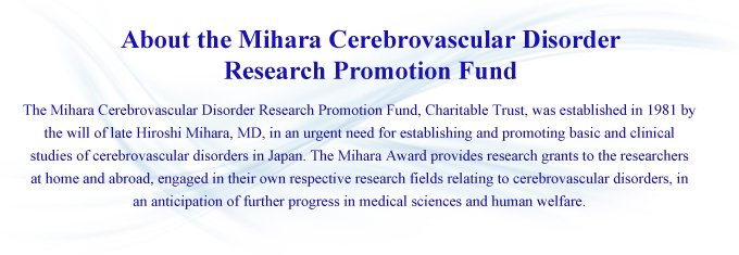 About the Mihara Cerebrovascular Disorder Research Promotion Fund: The Mihara Cerebrovascular Disorder Research Promotion Fund, Charitable Trust, was established in 1981 by the will of late Hiroshi Mihara, MD, in an urgent need for establishing and promoting basic and clinical studies of cerebrovascular disorders in Japan. The Mihara Award provides research grants to the researchers at home and abroad, engaged in their own respective research fields relating to cerebrovascular disorders, in an anticipation of further progress in medical sciences and human welfare.